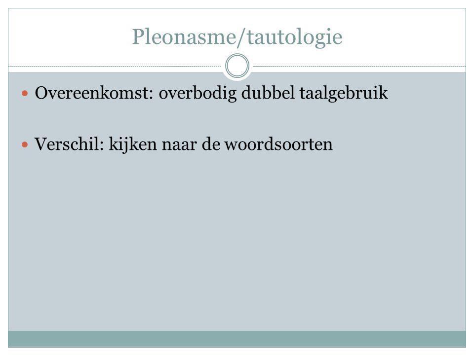 Pleonasme/tautologie Overeenkomst: overbodig dubbel taalgebruik Verschil: kijken naar de woordsoorten