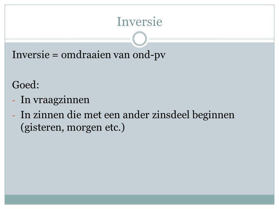 Inversie Inversie = omdraaien van ond-pv Goed: - In vraagzinnen - In zinnen die met een ander zinsdeel beginnen (gisteren, morgen etc.)