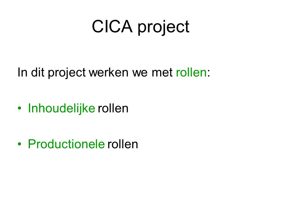 CICA project Bij elke rol hoort een docent als senior consultant In klas B zijn dat: User Experience Designer / Guido Crolla Motion Designer / Bart Auceps Media Engineer / Jeff Cook Project manager / Frans Huijgen Communicatie manager / Mirjam van Dijk Team manager / Pieter Jongelie