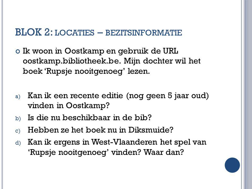 BLOK 2: LOCATIES – BEZITSINFORMATIE Ik woon in Oostkamp en gebruik de URL oostkamp.bibliotheek.be. Mijn dochter wil het boek 'Rupsje nooitgenoeg' leze