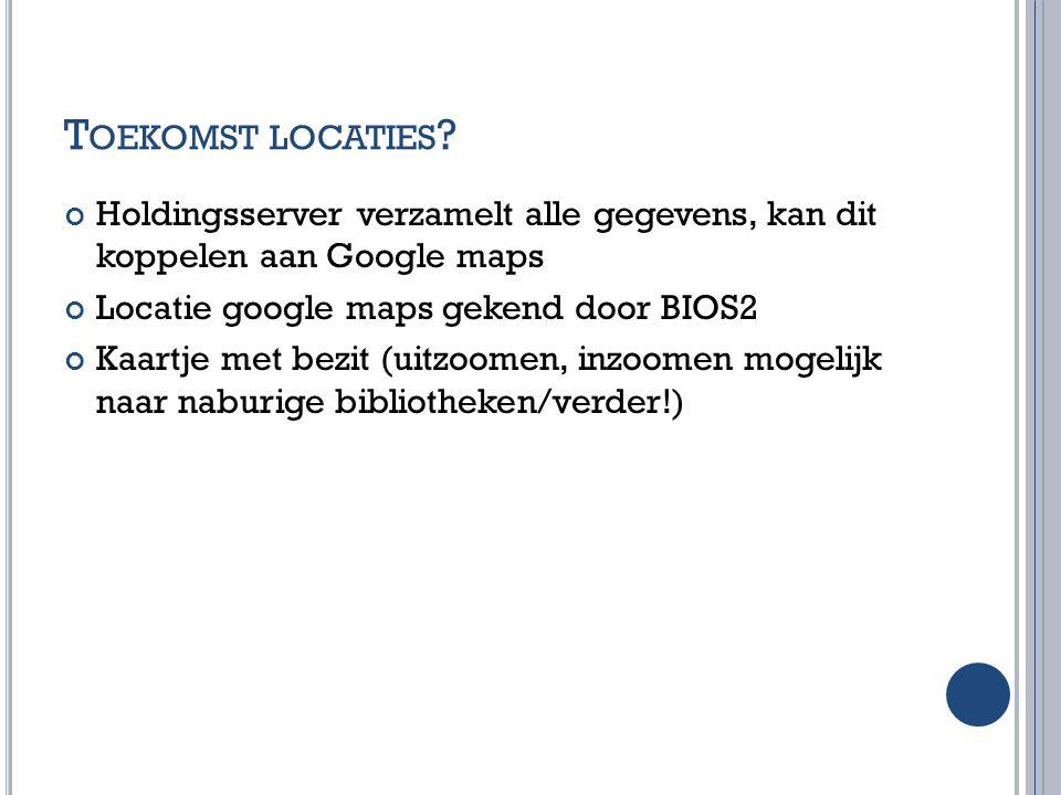T OEKOMST LOCATIES ? Holdingsserver verzamelt alle gegevens, kan dit koppelen aan Google maps Locatie google maps gekend door BIOS2 Kaartje met bezit