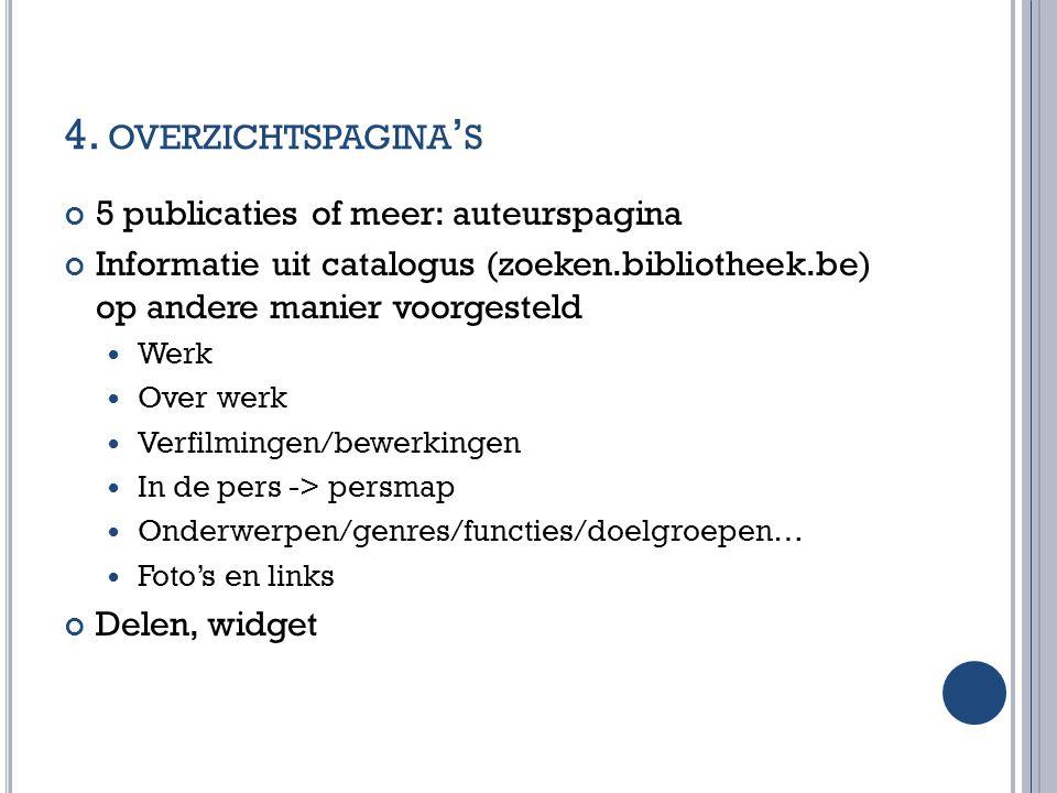 4. OVERZICHTSPAGINA ' S 5 publicaties of meer: auteurspagina Informatie uit catalogus (zoeken.bibliotheek.be) op andere manier voorgesteld Werk Over w