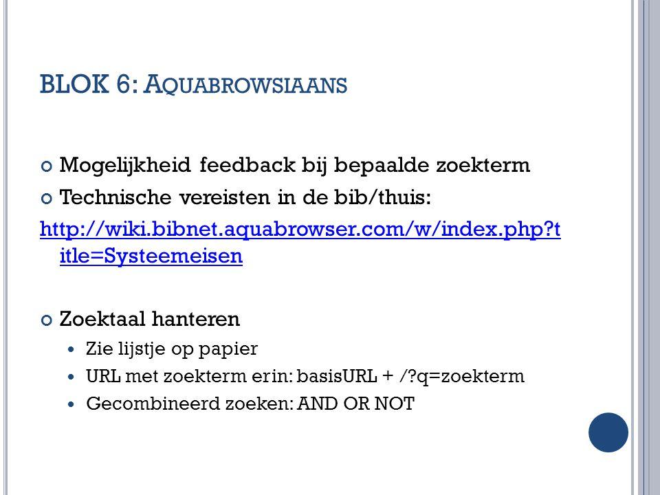 BLOK 6: A QUABROWSIAANS Mogelijkheid feedback bij bepaalde zoekterm Technische vereisten in de bib/thuis: http://wiki.bibnet.aquabrowser.com/w/index.p