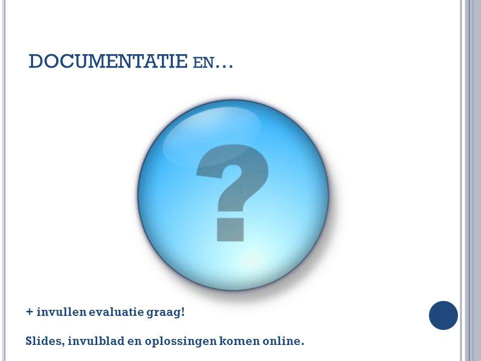 DOCUMENTATIE EN … + invullen evaluatie graag! Slides, invulblad en oplossingen komen online.