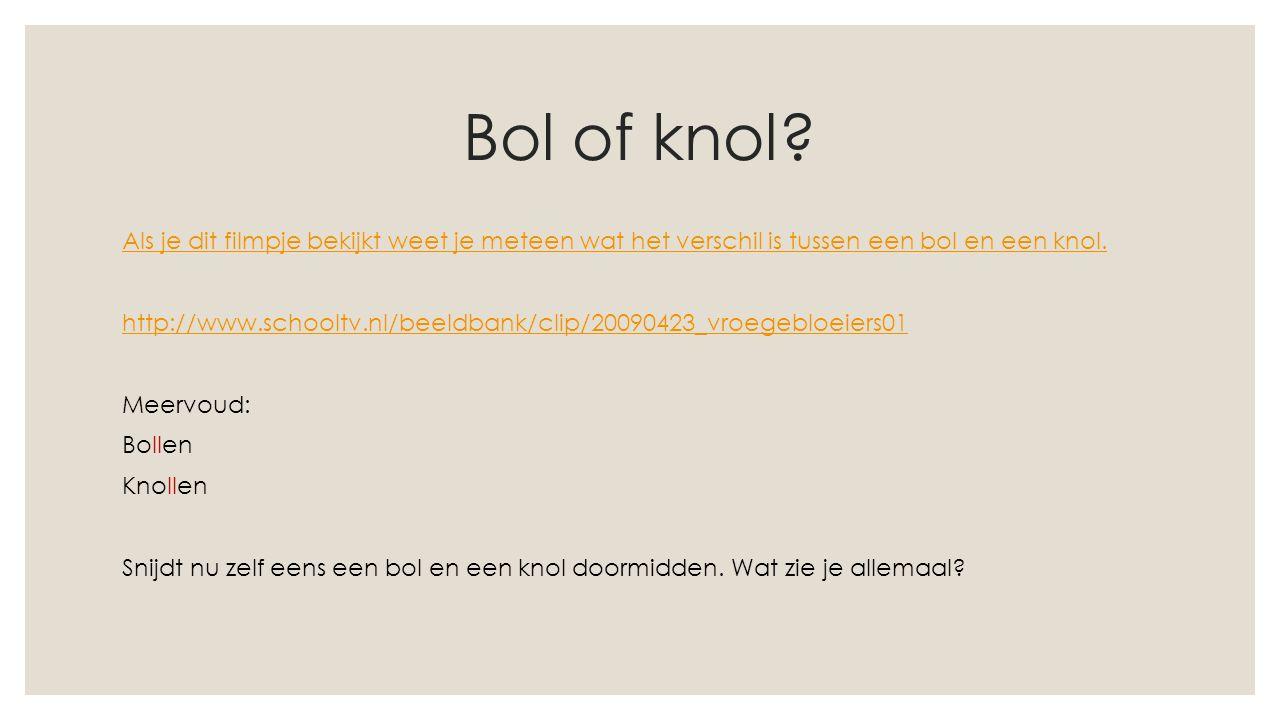Bol of knol? Als je dit filmpje bekijkt weet je meteen wat het verschil is tussen een bol en een knol. http://www.schooltv.nl/beeldbank/clip/20090423_
