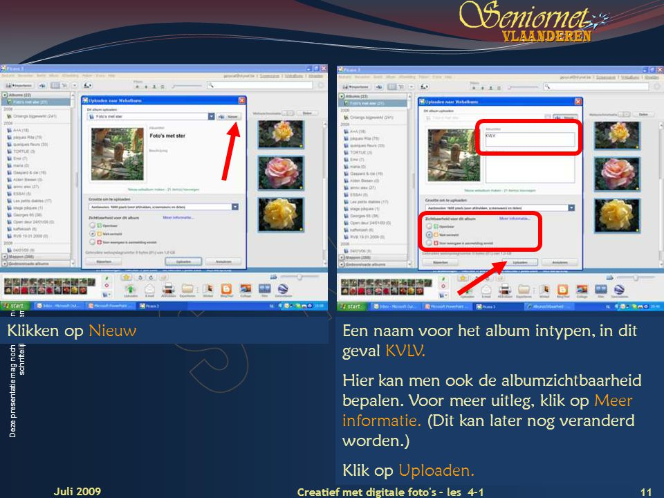 Deze presentatie mag noch geheel, noch gedeeltelijk worden gebruikt of gekopieerd zonder de schriftelijke toestemming van Seniornet Vlaanderen VZW 11 Creatief met digitale foto s – les 4-1 Juli 2009 Klikken op NieuwEen naam voor het album intypen, in dit geval KVLV.