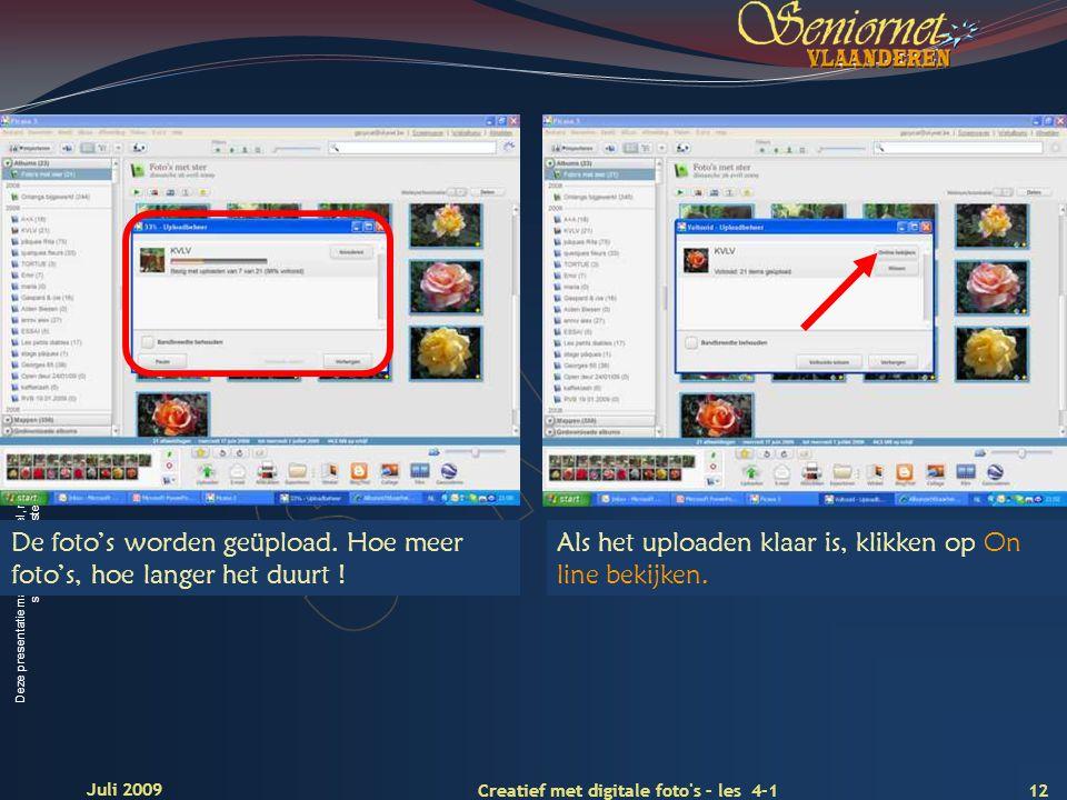 Deze presentatie mag noch geheel, noch gedeeltelijk worden gebruikt of gekopieerd zonder de schriftelijke toestemming van Seniornet Vlaanderen VZW 12 Creatief met digitale foto s – les 4-1 Juli 2009 De foto's worden geüpload.
