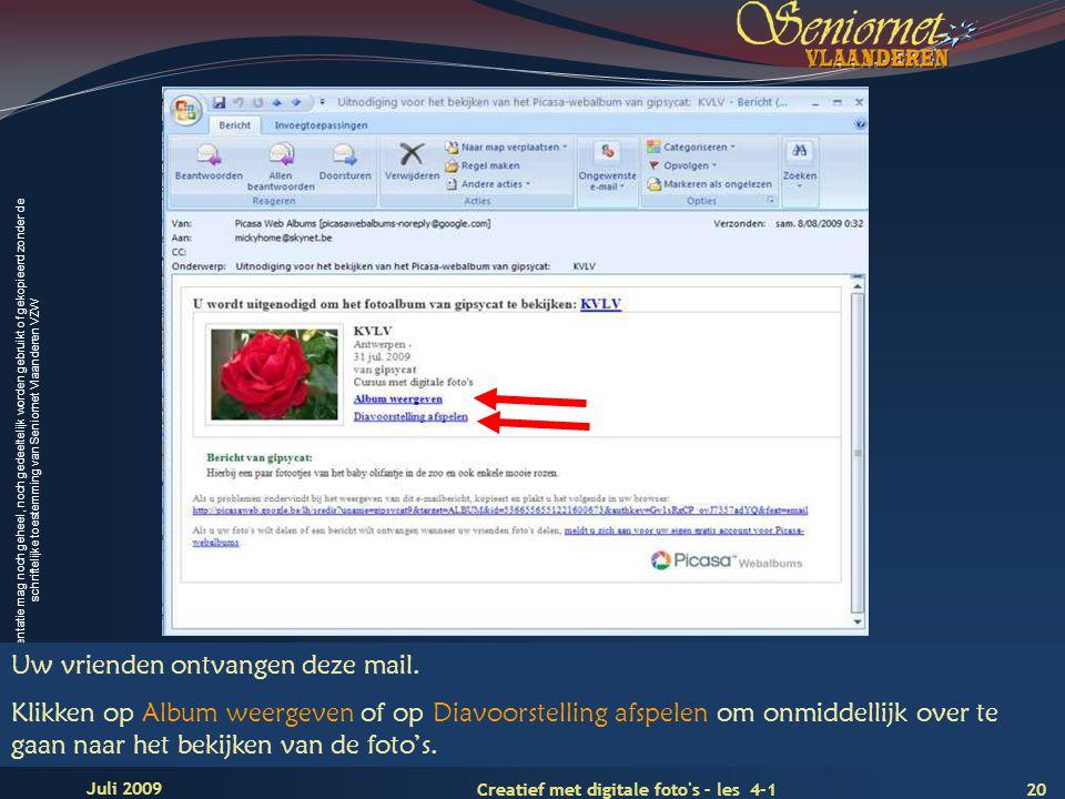 Deze presentatie mag noch geheel, noch gedeeltelijk worden gebruikt of gekopieerd zonder de schriftelijke toestemming van Seniornet Vlaanderen VZW 20 Creatief met digitale foto s – les 4-1 Juli 2009 Uw vrienden ontvangen deze mail.
