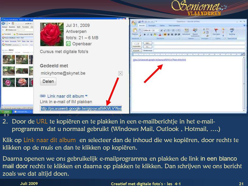 Deze presentatie mag noch geheel, noch gedeeltelijk worden gebruikt of gekopieerd zonder de schriftelijke toestemming van Seniornet Vlaanderen VZW 21 Creatief met digitale foto s – les 4-1 Juli 2009 2.Door de URL te kopiëren en te plakken in een e-mailberichtje in het e-mail- programma dat u normaal gebruikt (Windows Mail, Outlook, Hotmail, ….) Klik op Link naar dit album en selecteer dan de inhoud die we kopiëren, door rechts te klikken op de muis en dan te klikken op kopiëren.