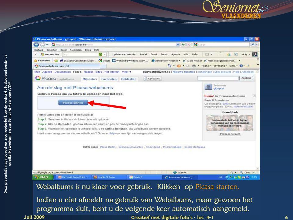 Deze presentatie mag noch geheel, noch gedeeltelijk worden gebruikt of gekopieerd zonder de schriftelijke toestemming van Seniornet Vlaanderen VZW 6 Creatief met digitale foto s – les 4-1 Juli 2009 Webalbums is nu klaar voor gebruik.