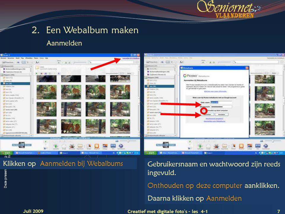 Deze presentatie mag noch geheel, noch gedeeltelijk worden gebruikt of gekopieerd zonder de schriftelijke toestemming van Seniornet Vlaanderen VZW 7 Creatief met digitale foto s – les 4-1 Juli 2009 Klikken op Aanmelden bij Webalbums Gebruikersnaam en wachtwoord zijn reeds ingevuld.