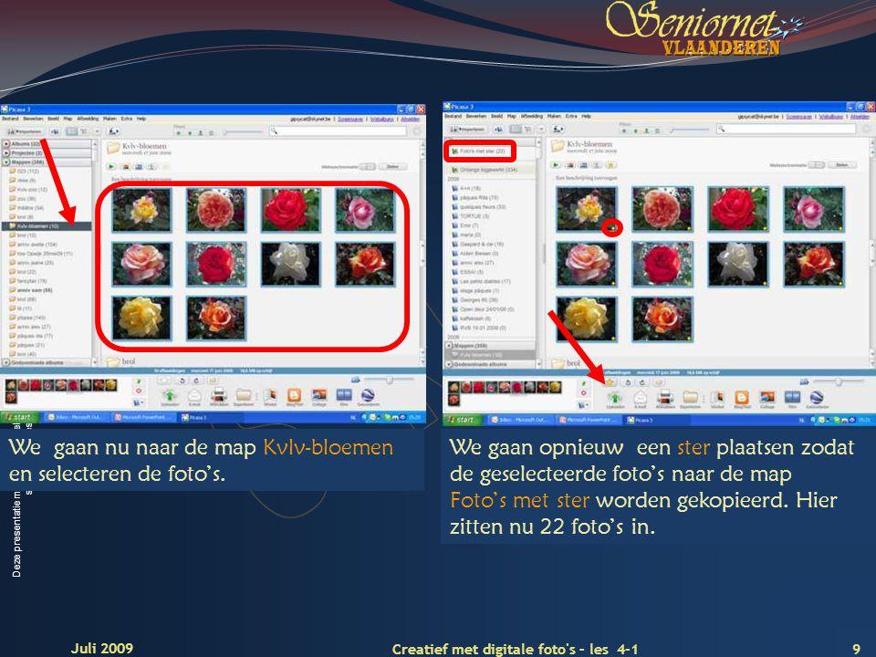 Deze presentatie mag noch geheel, noch gedeeltelijk worden gebruikt of gekopieerd zonder de schriftelijke toestemming van Seniornet Vlaanderen VZW 9 Creatief met digitale foto s – les 4-1 Juli 2009 Klik op Voltooien We gaan nu naar de map Kvlv-bloemen en selecteren de foto's.