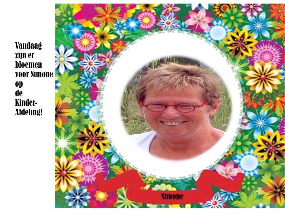 Simone Vandaag zijn er bloemen voor Simone op de Kinder- Afdeling!
