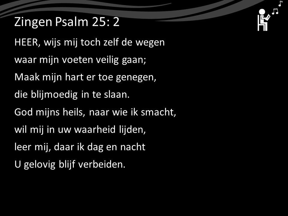 ZingenPsalm 25: 2 HEER, wijs mij toch zelf de wegen waar mijn voeten veilig gaan; Maak mijn hart er toe genegen, die blijmoedig in te slaan. God mijns