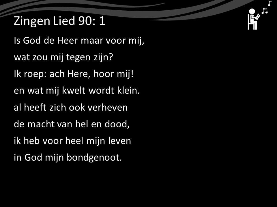 ZingenLied 90: 1 Is God de Heer maar voor mij, wat zou mij tegen zijn? Ik roep: ach Here, hoor mij! en wat mij kwelt wordt klein. al heeft zich ook ve