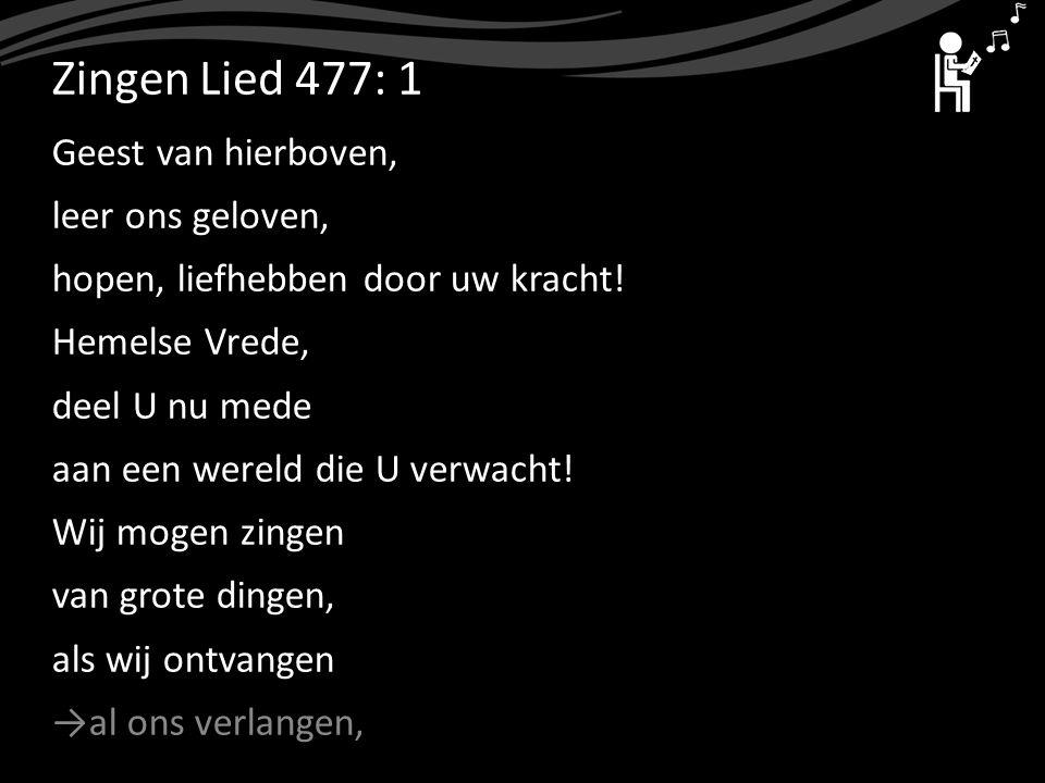 ZingenLied 477: 1 Geest van hierboven, leer ons geloven, hopen, liefhebben door uw kracht! Hemelse Vrede, deel U nu mede aan een wereld die U verwacht