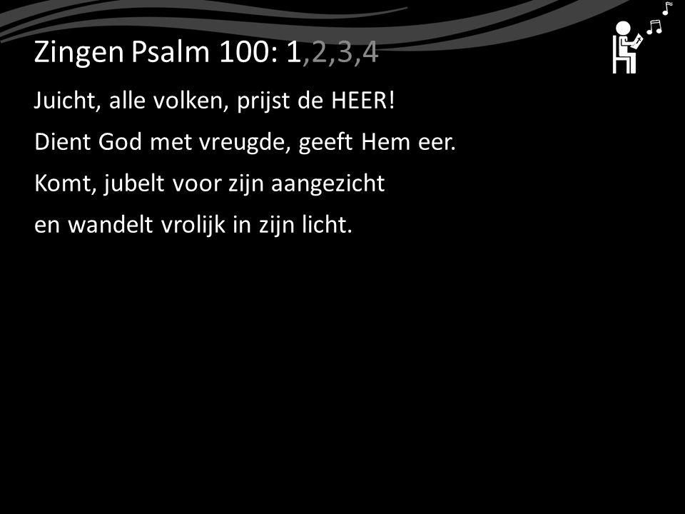 ZingenPsalm 100: 1,2,3,4 Juicht, alle volken, prijst de HEER! Dient God met vreugde, geeft Hem eer. Komt, jubelt voor zijn aangezicht en wandelt vroli