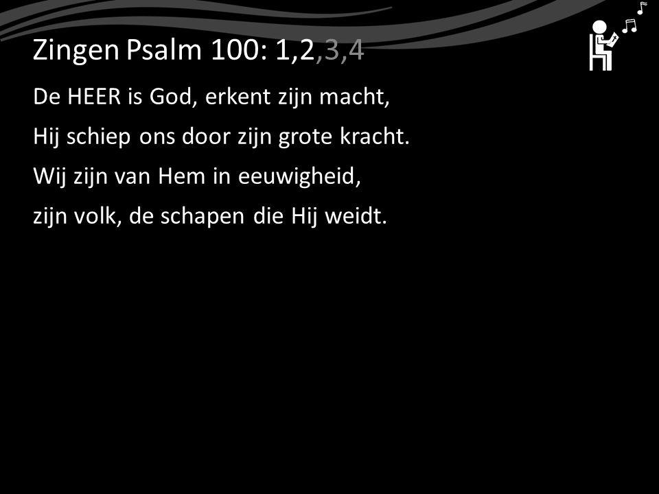 ZingenPsalm 100: 1,2,3,4 De HEER is God, erkent zijn macht, Hij schiep ons door zijn grote kracht. Wij zijn van Hem in eeuwigheid, zijn volk, de schap