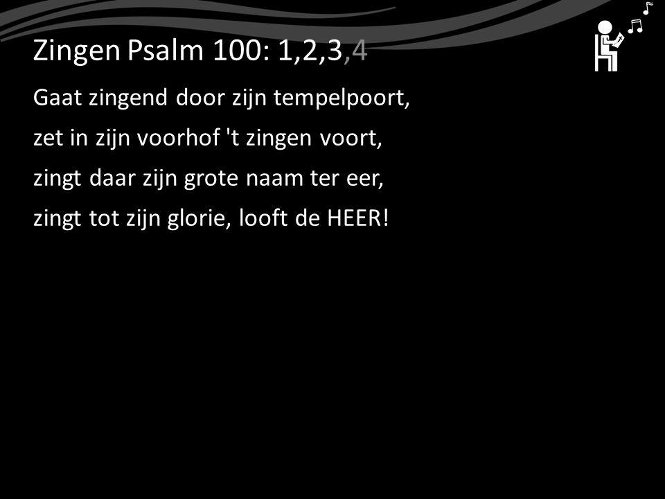 ZingenPsalm 100: 1,2,3,4 Gaat zingend door zijn tempelpoort, zet in zijn voorhof 't zingen voort, zingt daar zijn grote naam ter eer, zingt tot zijn g