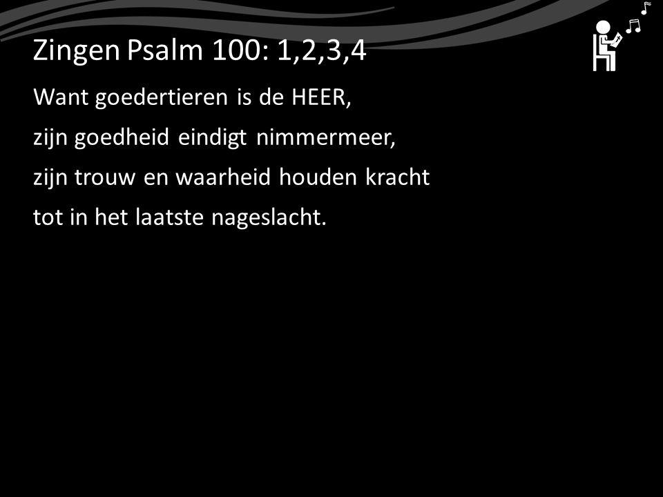 ZingenPsalm 100: 1,2,3,4 Want goedertieren is de HEER, zijn goedheid eindigt nimmermeer, zijn trouw en waarheid houden kracht tot in het laatste nages