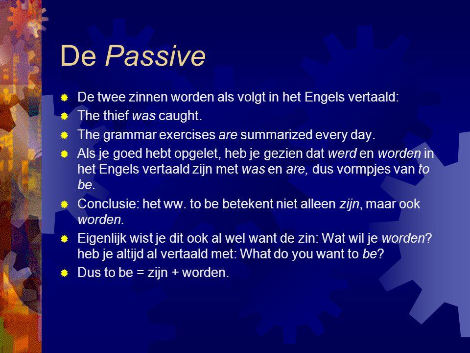 De Passive  De twee zinnen worden als volgt in het Engels vertaald:  The thief was caught.  The grammar exercises are summarized every day.  Als j