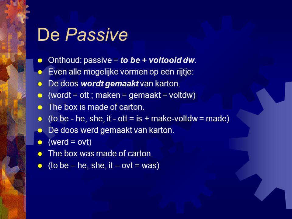 De Passive  Onthoud: passive = to be + voltooid dw.  Even alle mogelijke vormen op een rijtje:  De doos wordt gemaakt van karton.  (wordt = ott ;
