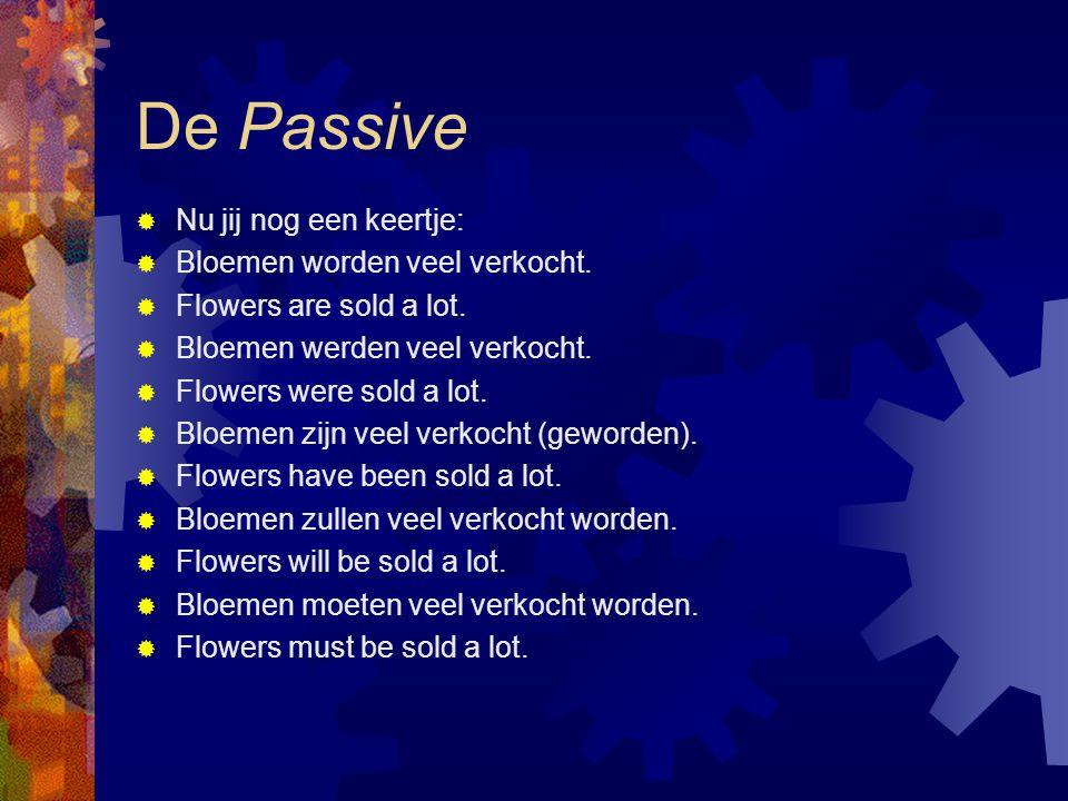 De Passive  Nu jij nog een keertje:  Bloemen worden veel verkocht.  Flowers are sold a lot.  Bloemen werden veel verkocht.  Flowers were sold a l