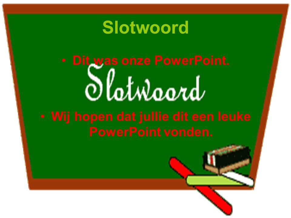 Slotwoord Dit was onze PowerPoint. Wij hopen dat jullie dit een leuke PowerPoint vonden.