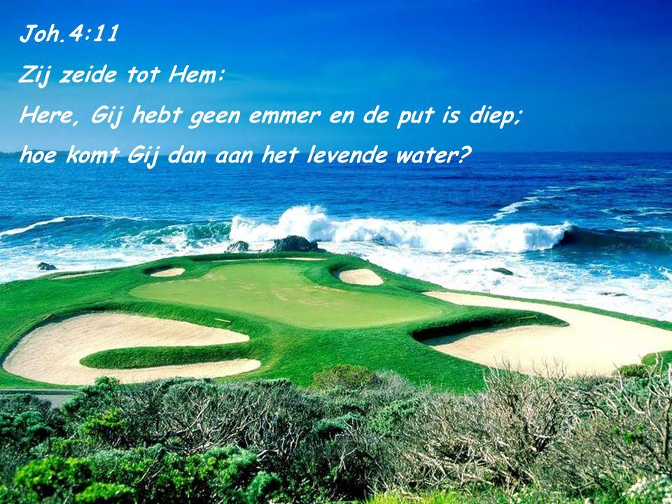 Joh.4:11 Zij zeide tot Hem: Here, Gij hebt geen emmer en de put is diep; hoe komt Gij dan aan het levende water?