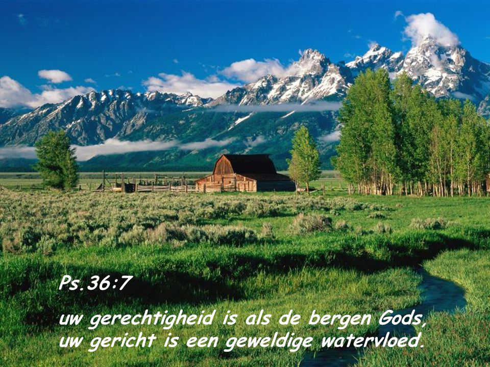 Ps.36:7 uw gerechtigheid is als de bergen Gods, uw gericht is een geweldige watervloed.