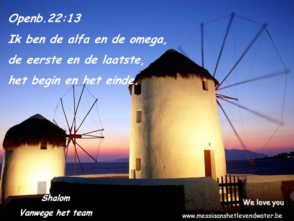 Openb.22:13 Ik ben de alfa en de omega, de eerste en de laatste, het begin en het einde. Shalom Vanwege het team We love you www.messiaanshetlevendwat