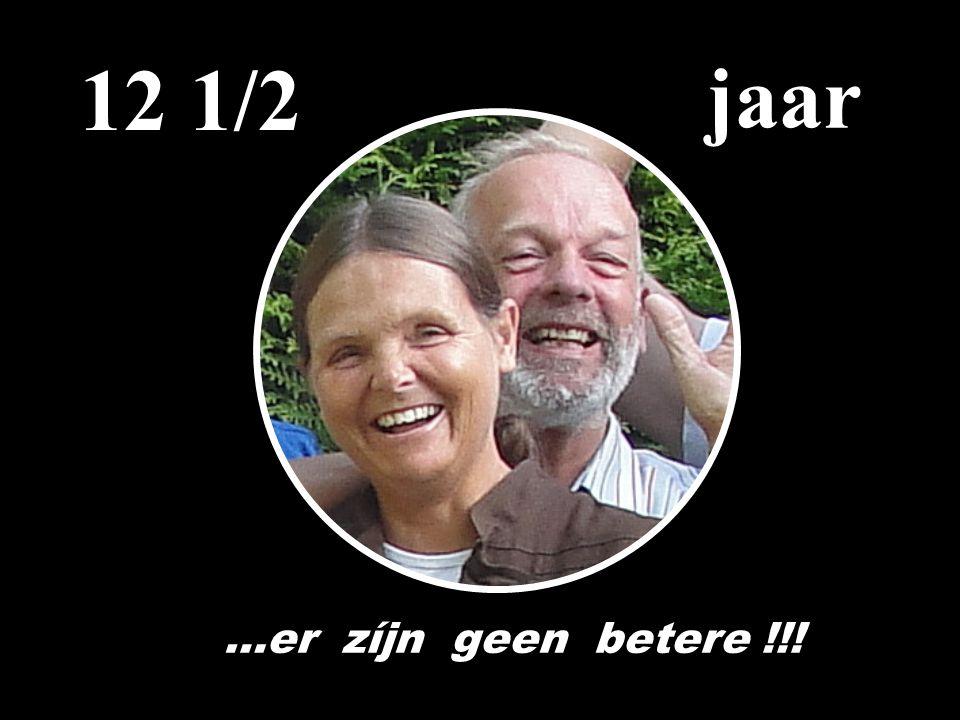 12 1/2 jaar …er zíjn geen betere !!!