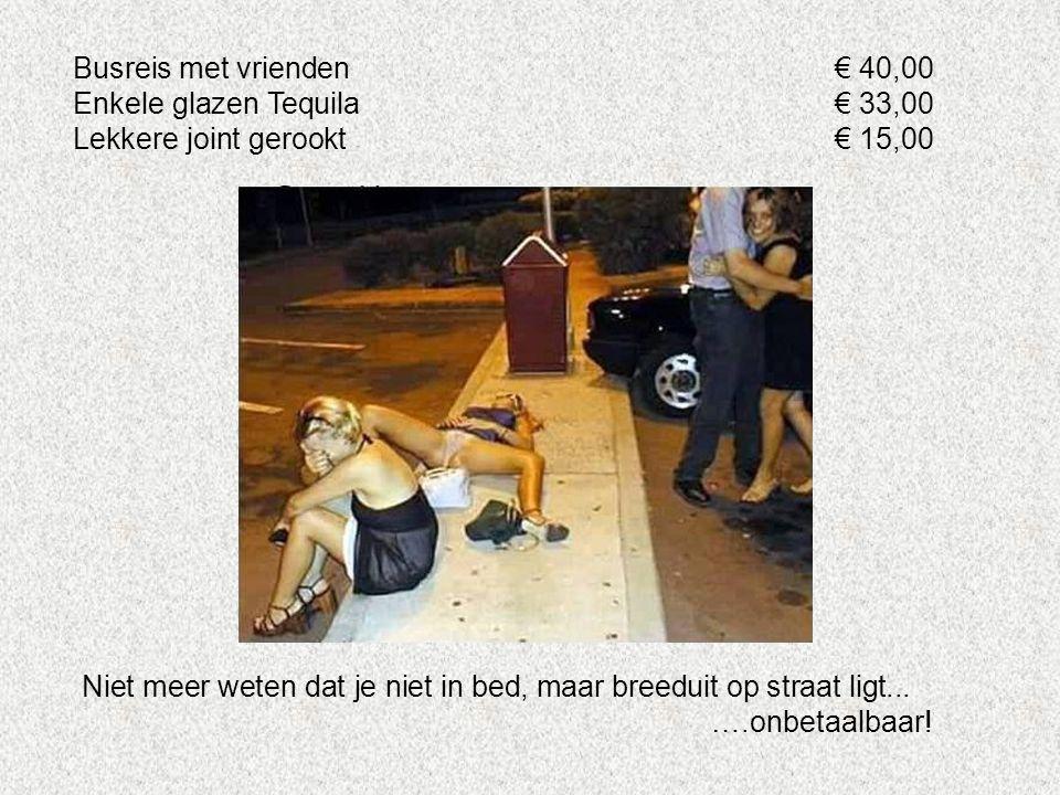 Busreis met vrienden€ 40,00 Enkele glazen Tequila€ 33,00 Lekkere joint gerookt€ 15,00 Niet meer weten dat je niet in bed, maar breeduit op straat ligt