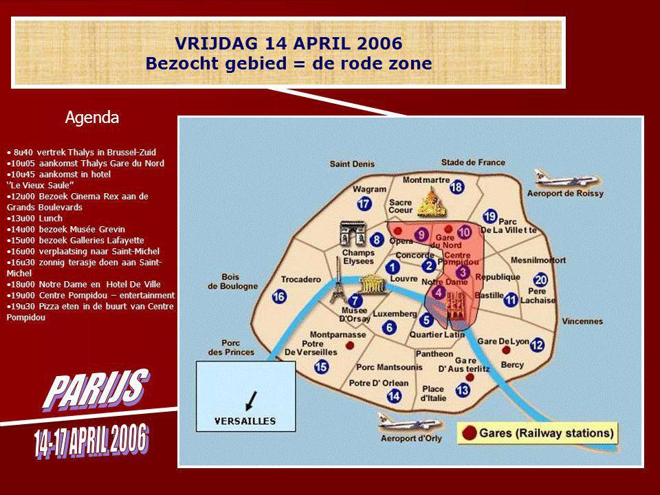 VRIJDAG 14 APRIL 2006 Bezocht gebied = de rode zone Agenda 8u40 vertrek Thalys in Brussel-Zuid 10u05 aankomst Thalys Gare du Nord 10u45 aankomst in hotel ''Le Vieux Saule'' 12u00 Bezoek Cinema Rex aan de Grands Boulevards 13u00 Lunch 14u00 bezoek Musée Grevin 15u00 bezoek Galleries Lafayette 16u00 verplaatsing naar Saint-Michel 16u30 zonnig terasje doen aan Saint- Michel 18u00 Notre Dame en Hotel De Ville 19u00 Centre Pompidou – entertainment 19u30 Pizza eten in de buurt van Centre Pompidou