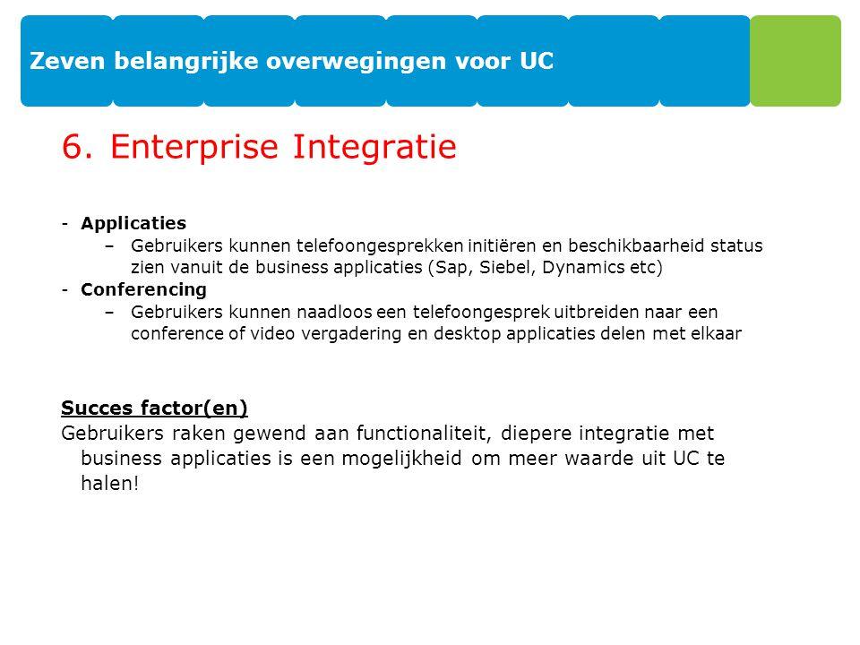 Zeven belangrijke overwegingen voor UC 6.Enterprise Integratie -Applicaties –Gebruikers kunnen telefoongesprekken initiëren en beschikbaarheid status zien vanuit de business applicaties (Sap, Siebel, Dynamics etc) -Conferencing –Gebruikers kunnen naadloos een telefoongesprek uitbreiden naar een conference of video vergadering en desktop applicaties delen met elkaar Succes factor(en) Gebruikers raken gewend aan functionaliteit, diepere integratie met business applicaties is een mogelijkheid om meer waarde uit UC te halen.