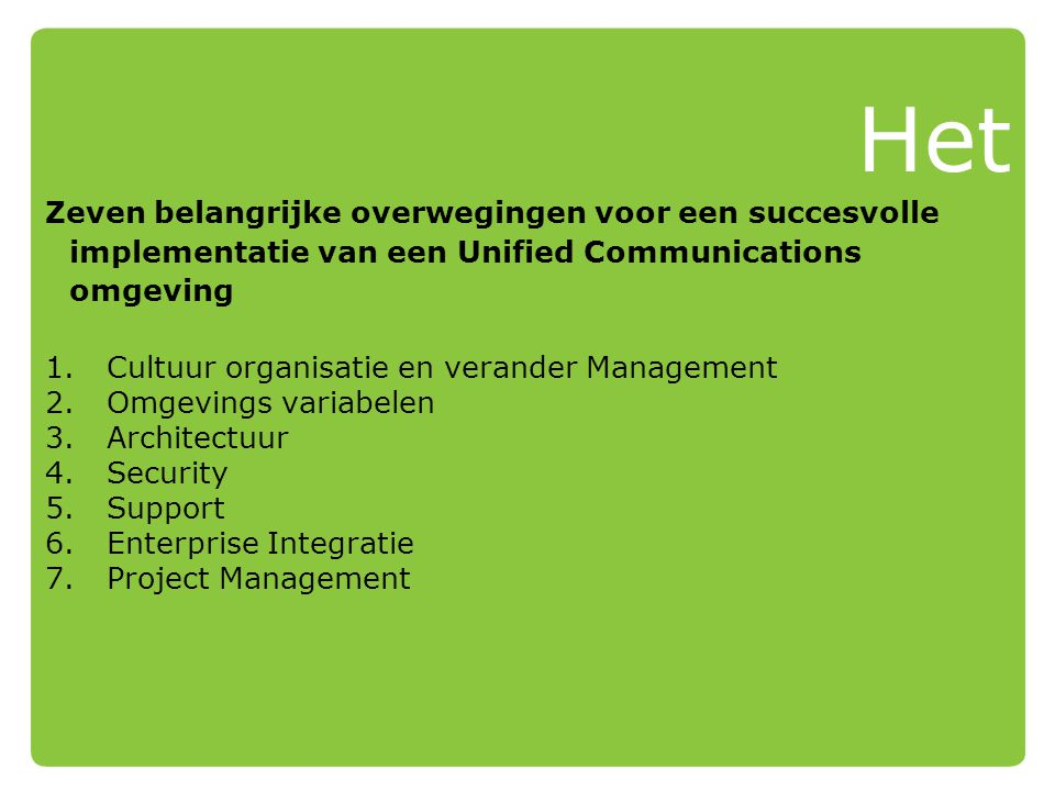 Het Zeven belangrijke overwegingen voor een succesvolle implementatie van een Unified Communications omgeving 1.Cultuur organisatie en verander Management 2.Omgevings variabelen 3.Architectuur 4.Security 5.Support 6.Enterprise Integratie 7.Project Management