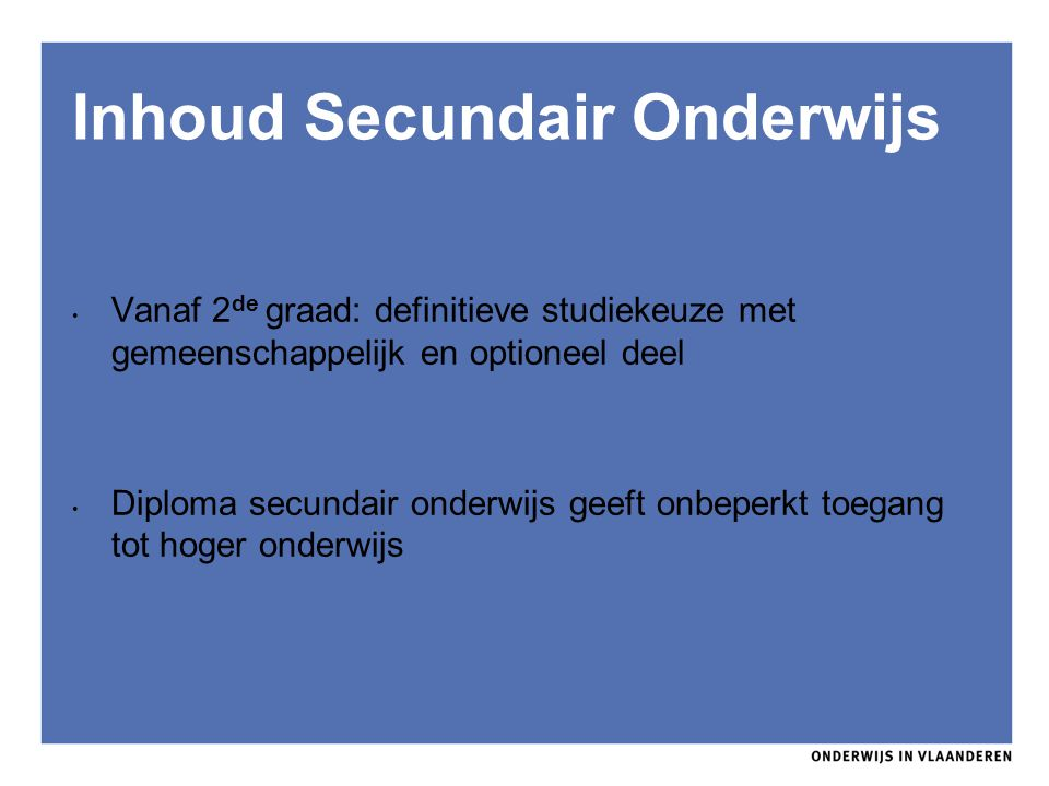 Inhoud Secundair Onderwijs Vanaf 2 de graad: definitieve studiekeuze met gemeenschappelijk en optioneel deel Diploma secundair onderwijs geeft onbeper