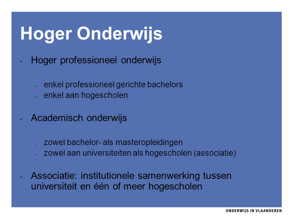 Hoger Onderwijs Hoger professioneel onderwijs – enkel professioneel gerichte bachelors – enkel aan hogescholen Academisch onderwijs – zowel bachelor-