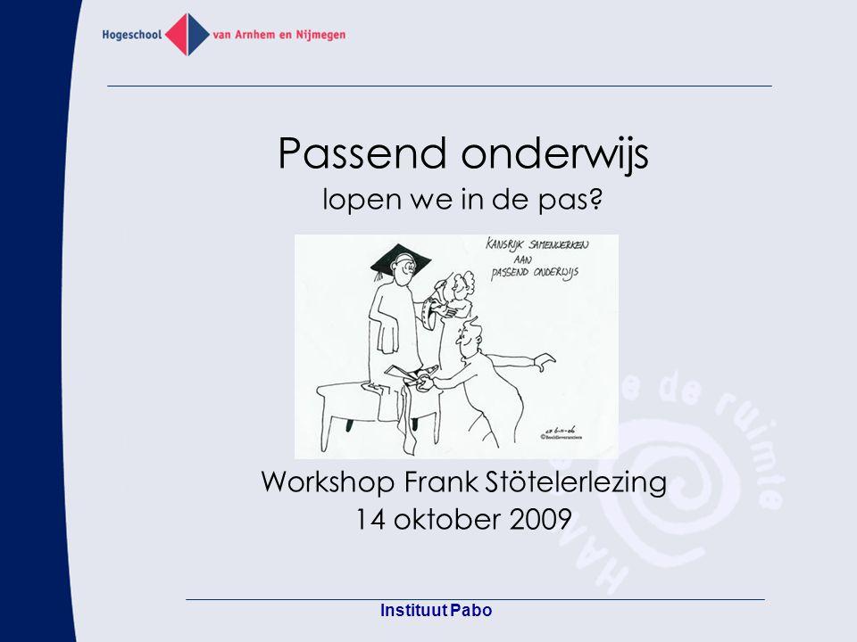 Instituut Pabo Passend onderwijs lopen we in de pas? Workshop Frank Stötelerlezing 14 oktober 2009