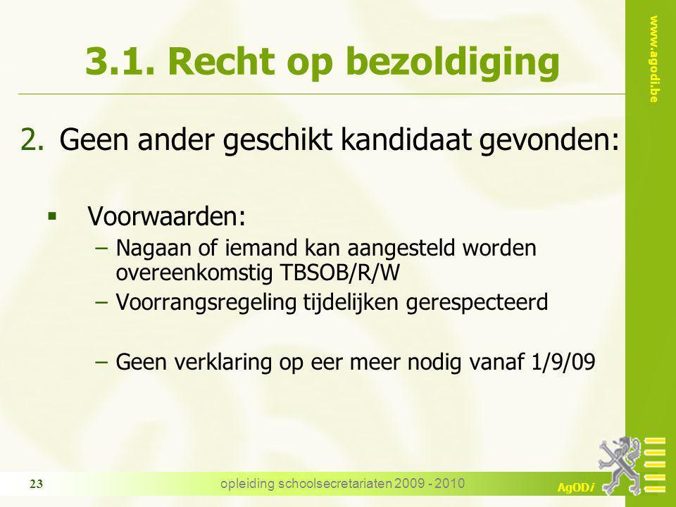 www.agodi.be AgODi opleiding schoolsecretariaten 2009 - 2010 23 3.1. Recht op bezoldiging 2.Geen ander geschikt kandidaat gevonden:  Voorwaarden: −Na