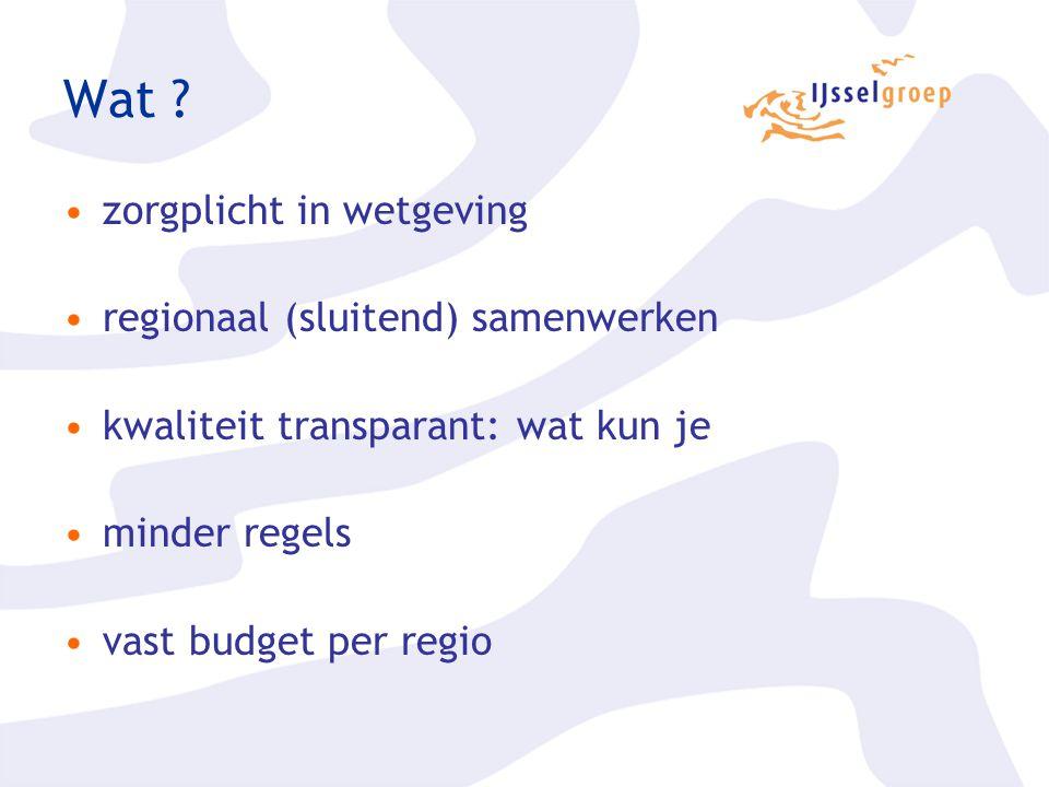 Wat ? zorgplicht in wetgeving regionaal (sluitend) samenwerken kwaliteit transparant: wat kun je minder regels vast budget per regio
