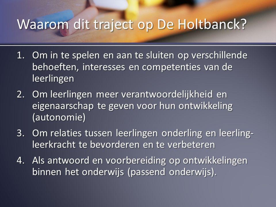 Waarom dit traject op De Holtbanck? 1.Om in te spelen en aan te sluiten op verschillende behoeften, interesses en competenties van de leerlingen 2.Om