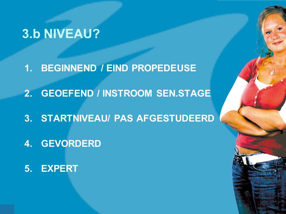 werkveldconferentie maart 2006 3.b NIVEAU? 1.BEGINNEND / EIND PROPEDEUSE 2.GEOEFEND / INSTROOM SEN.STAGE 3.STARTNIVEAU/ PAS AFGESTUDEERD 4.GEVORDERD 5