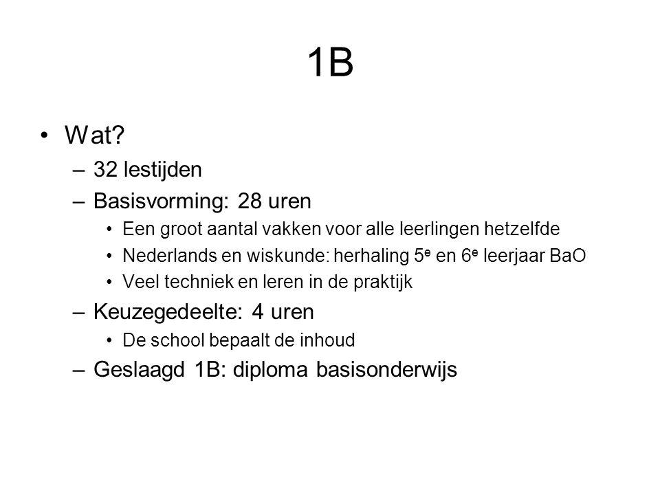 1B Wat? –32 lestijden –Basisvorming: 28 uren Een groot aantal vakken voor alle leerlingen hetzelfde Nederlands en wiskunde: herhaling 5 e en 6 e leerj