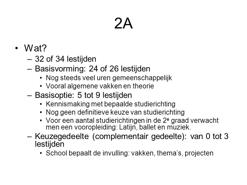 2A Wat? –32 of 34 lestijden –Basisvorming: 24 of 26 lestijden Nog steeds veel uren gemeenschappelijk Vooral algemene vakken en theorie –Basisoptie: 5