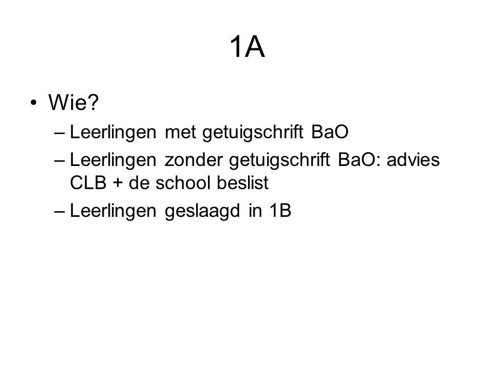 1A Wie? –Leerlingen met getuigschrift BaO –Leerlingen zonder getuigschrift BaO: advies CLB + de school beslist –Leerlingen geslaagd in 1B