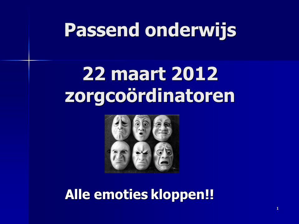 Passend onderwijs 22 maart 2012 zorgcoördinatoren Alle emoties kloppen!! 1