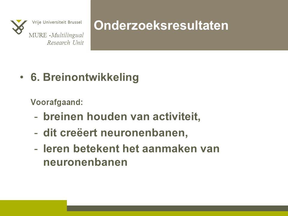 MURE -Multilingual Research Unit Onderzoeksresultaten 6. Breinontwikkeling Voorafgaand: -breinen houden van activiteit, -dit creëert neuronenbanen, -l