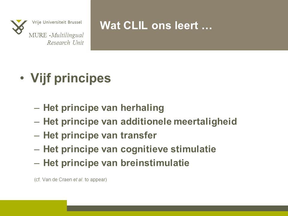 MURE -Multilingual Research Unit Wat CLIL ons leert … Vijf principes –Het principe van herhaling –Het principe van additionele meertaligheid –Het principe van transfer –Het principe van cognitieve stimulatie –Het principe van breinstimulatie (cf.