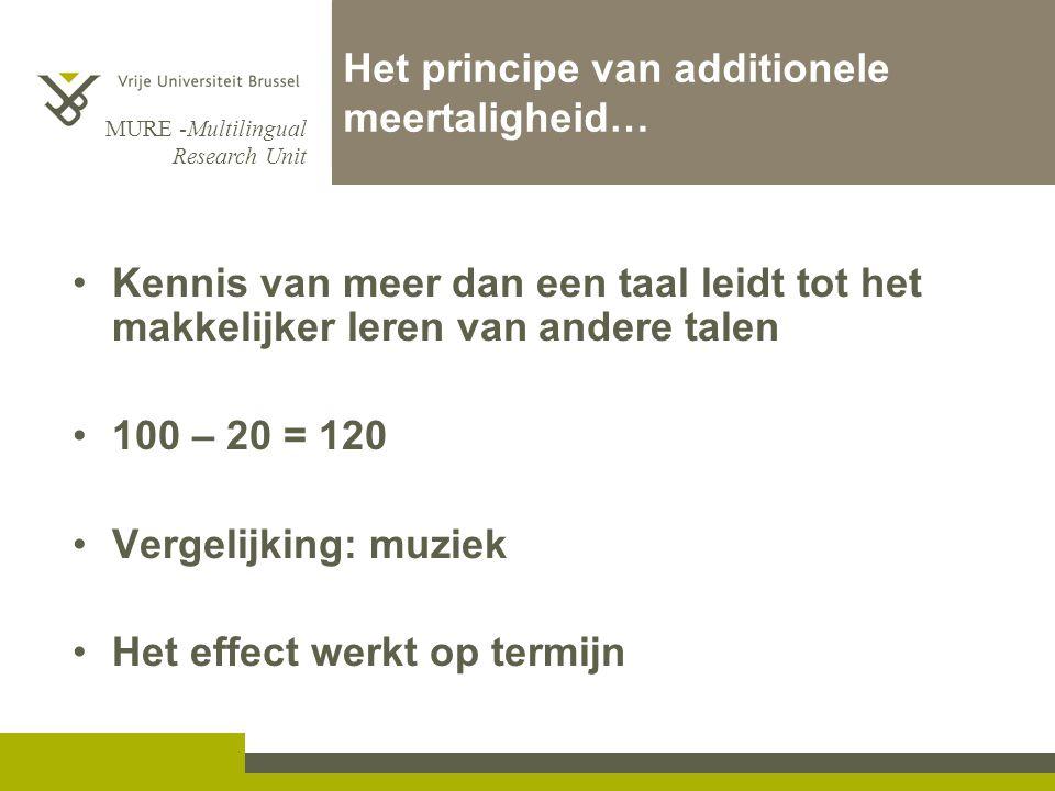 MURE -Multilingual Research Unit Het principe van additionele meertaligheid… Kennis van meer dan een taal leidt tot het makkelijker leren van andere talen 100 – 20 = 120 Vergelijking: muziek Het effect werkt op termijn